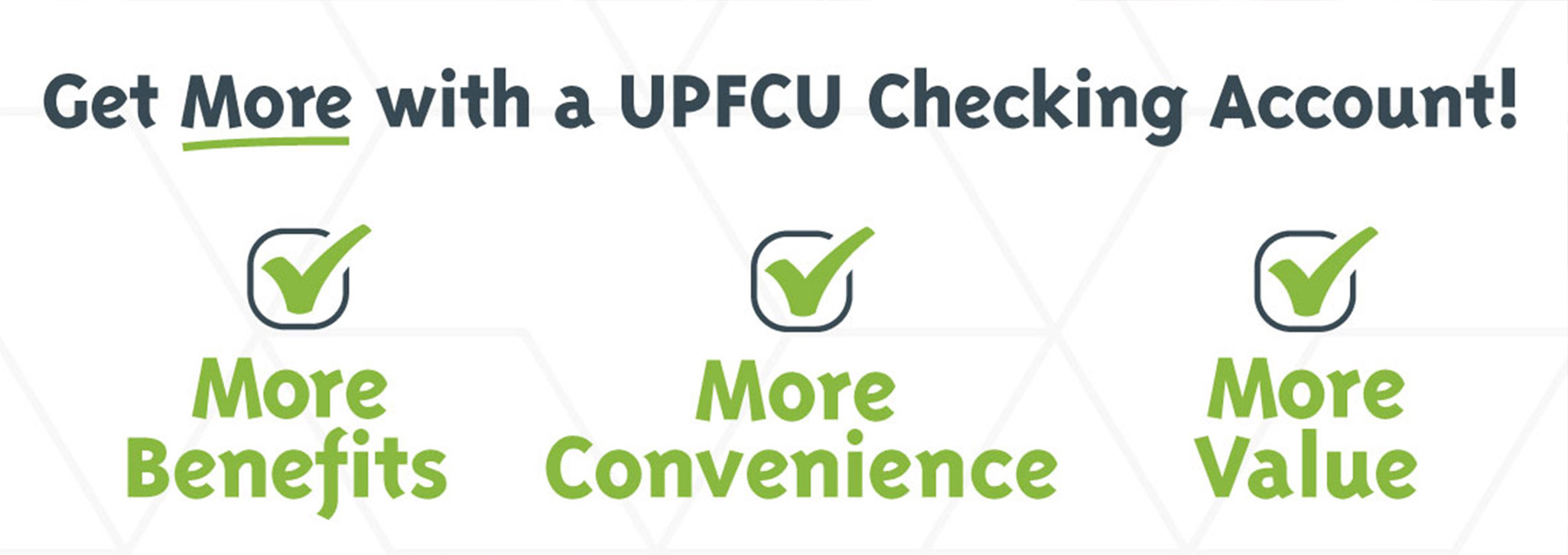 Get More With A UPFCU Checking Account. More Benefits. More Convenience. More Value.